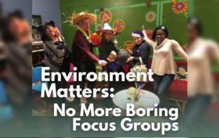 Environment Matters No More Boring Focus Groups Blog